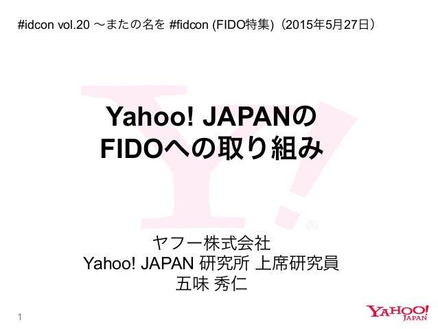 1 Yahoo! JAPANの FIDOへの取り組み ヤフー株式会社 Yahoo! JAPAN 研究所 上席研究員 五味 秀仁 #idcon vol.20 ∼またの名を #fidcon (FIDO特集)(2015年5月27日)