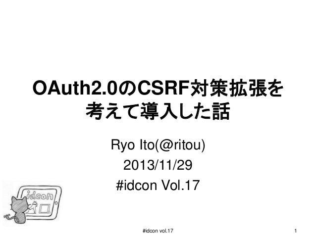 OAuth2.0のCSRF対策拡張を 考えて導入した話 Ryo Ito(@ritou) 2013/11/29 #idcon Vol.17  #idcon vol.17  1