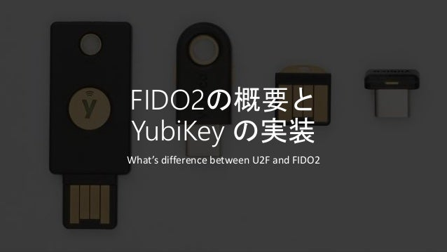FIDO2の概要と YubiKey の実装 What's difference between U2F and FIDO2