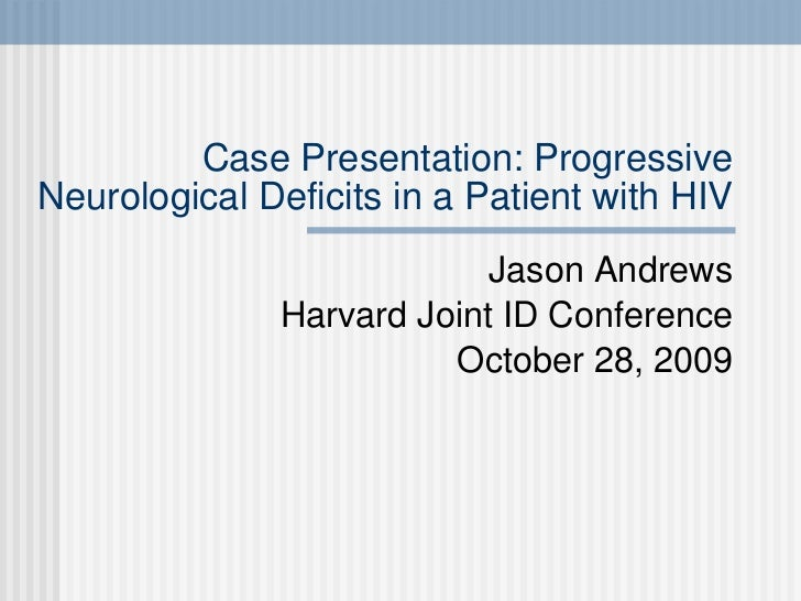 Case Presentation: Progressive Neurological Deficits in a Patient with HIV Jason Andrews Harvard Joint ID Conference Octob...