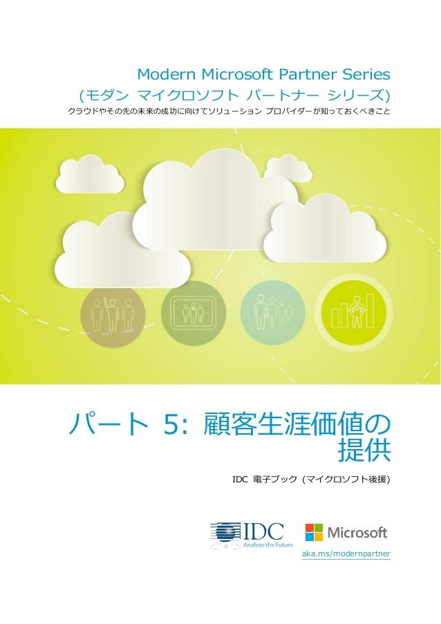 Modern Microsoft Partner Series (モダン マイクロソフト パートナー シリーズ) クラウドやその先の未来の成功に向けてソリューション プロバイダーが知っておくべきこと パート 5: 顧客生涯価値の 提供 IDC ...