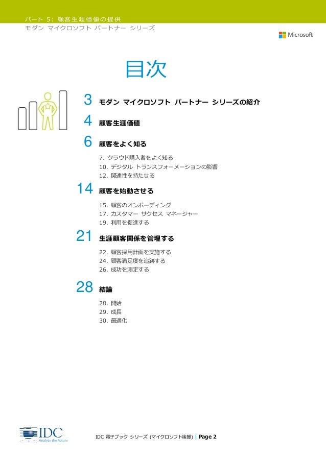 パート 5: 顧客生涯価値の提供 モダン マイクロソフト パートナー シリーズ IDC 電子ブック シリーズ (マイクロソフト後援) | Page 2 目次 3 モダン マイクロソフト パートナー シリーズの紹介 4 顧客生涯価値 6 顧客をよ...