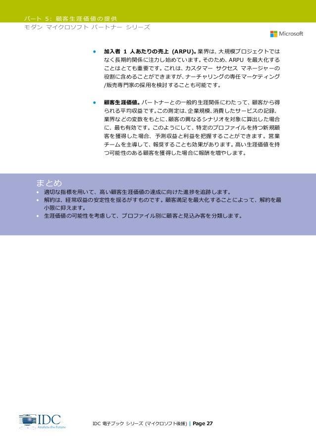 パート 5: 顧客生涯価値の提供 モダン マイクロソフト パートナー シリーズ IDC 電子ブック シリーズ (マイクロソフト後援) | Page 27 • 加入者 1 人あたりの売上 (ARPU)。業界は、大規模プロジェクトでは なく長期的関...