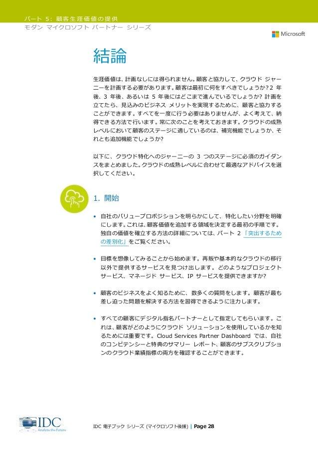 パート 5: 顧客生涯価値の提供 モダン マイクロソフト パートナー シリーズ IDC 電子ブック シリーズ (マイクロソフト後援) | Page 28 結論 生涯価値は、計画なしには得られません。顧客と協力して、クラウド ジャー ニーを計画す...