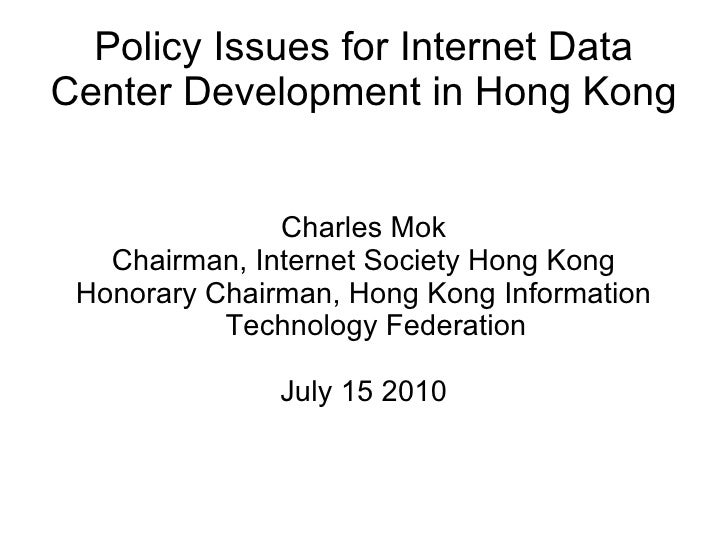Policy Issues for Internet Data Center Development in Hong Kong Charles Mok Chairman, Internet Society Hong Kong Honorary ...