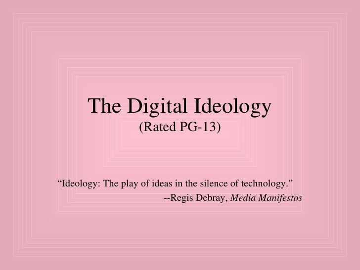 "The Digital Ideology (Rated PG-13) "" Ideology: The play of ideas in the silence of technology.""  --Regis Debray,  Media Ma..."