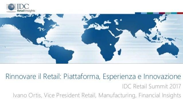 Rinnovare il Retail: Piattaforma, Esperienza e Innovazione IDC Retail Summit 2017 Ivano Ortis, Vice President Retail, Manu...