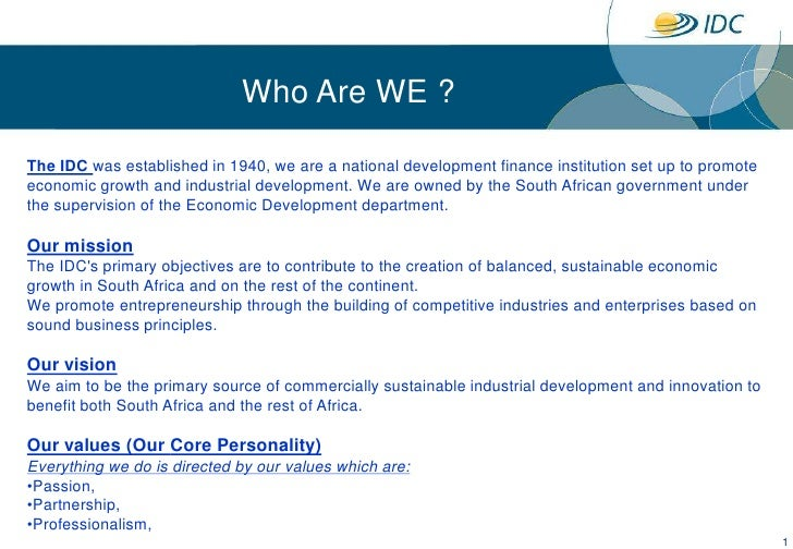 1<br />Who Are WE ?<br />The IDC was established in 1940, we are a national development finance institution set up to prom...