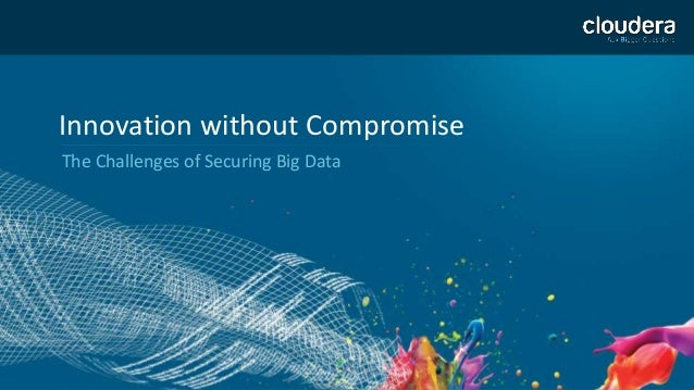 1  Innovation without Compromise  The Challenges of Securing Big Data