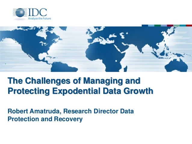 The Challenges of Managing and Protecting Expodential Data Growth Robert Amatruda, Research Director Data Protection and R...