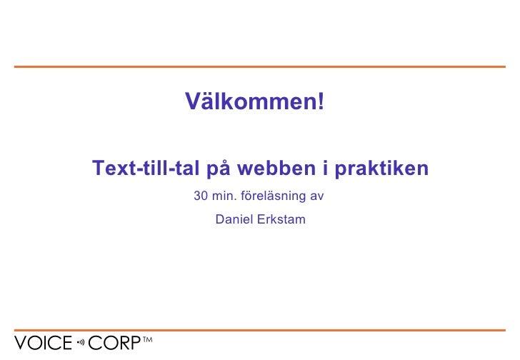 Text-till-tal på webben i praktiken 30 min. föreläsning av  Daniel Erkstam Välkommen!