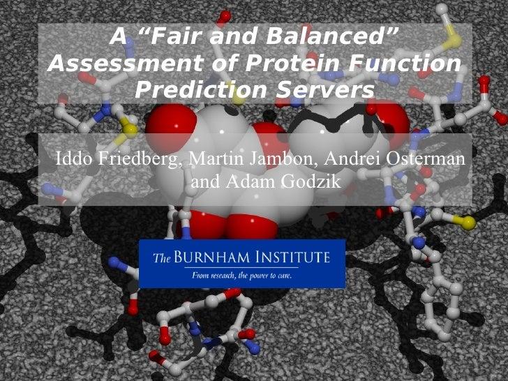 "A ""Fair and Balanced"" Assessment of Protein Function Prediction Servers <ul><ul><li>Iddo Friedberg, Martin Jambon, Andrei ..."