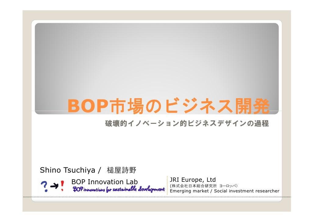 BOP市場のビジネス開発      BOP市場のビジネス開発         市場のビジネス                破壊的イノベーション的ビジネスデザインの過程     Shino Tsuchiya / 槌屋詩野       BOP I...