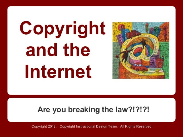 Copyright and the Internet Are you breaking the law?!?!?! Copyright 2012. Copyright Instructional Design Team. All Rights ...