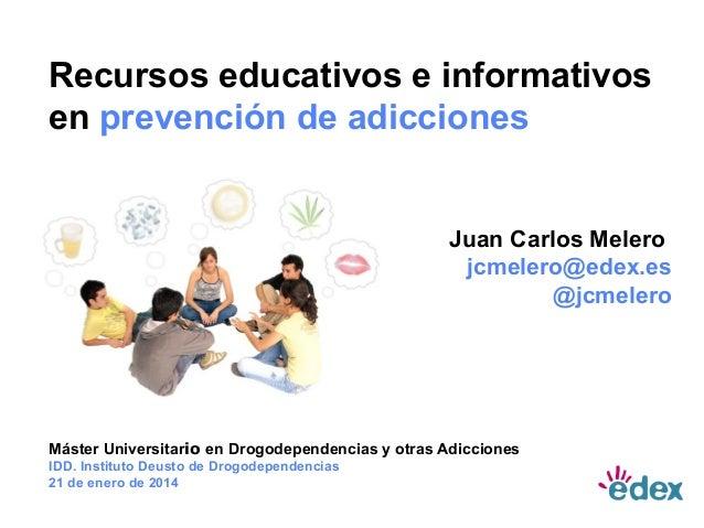 Recursos educativos e informativos en prevención de adicciones  Juan Carlos Melero jcmelero@edex.es @jcmelero  Máster Univ...