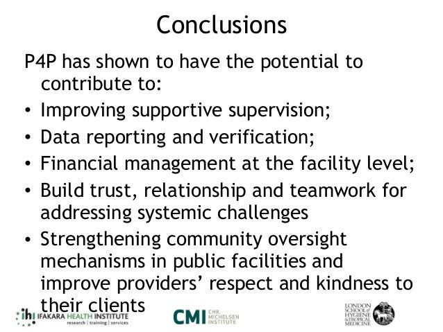 Conclusions P4P has shown to have the potential to contribute to: • Improving supportive supervision; • Data reporting and...