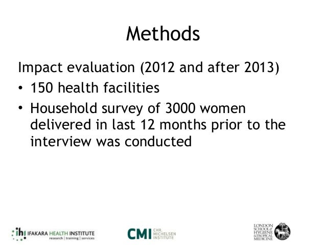 Methods Impact evaluation (2012 and after 2013) • 150 health facilities • Household survey of 3000 women delivered in last...