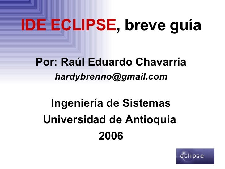<ul><li>IDE ECLIPSE , breve guía </li></ul><ul><li>Por: Raúl Eduardo Chavarría </li></ul><ul><li>[email_address] </li></ul...