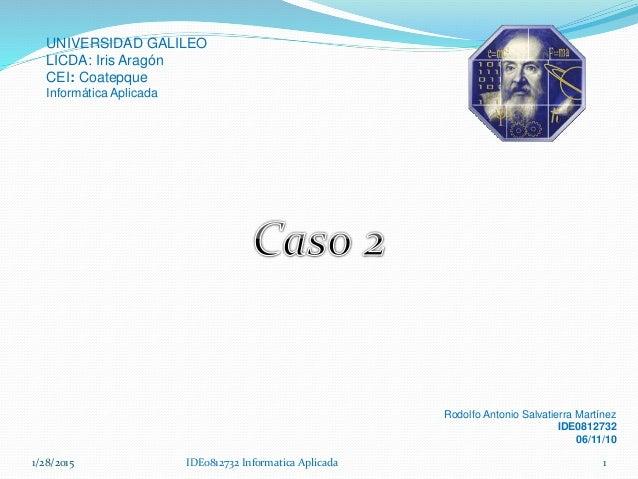 1/28/2015 IDE0812732 Informatica Aplicada 1 UNIVERSIDAD GALILEO LICDA: Iris Aragón CEI: Coatepque Informática Aplicada Rod...