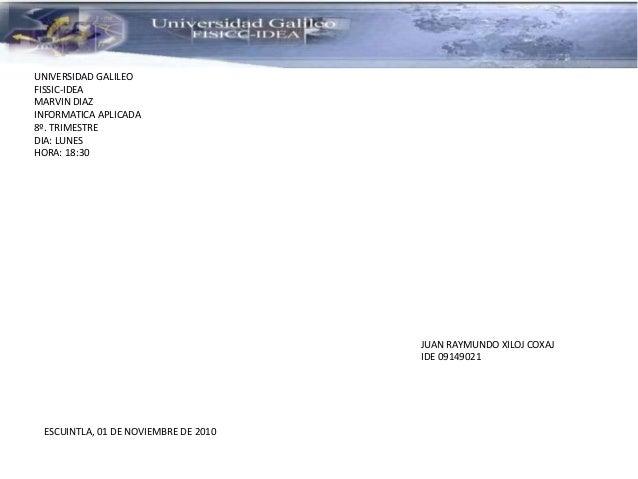 UNIVERSIDAD GALILEO FISSIC-IDEA MARVIN DIAZ INFORMATICA APLICADA 8º. TRIMESTRE DIA: LUNES HORA: 18:30 JUAN RAYMUNDO XILOJ ...