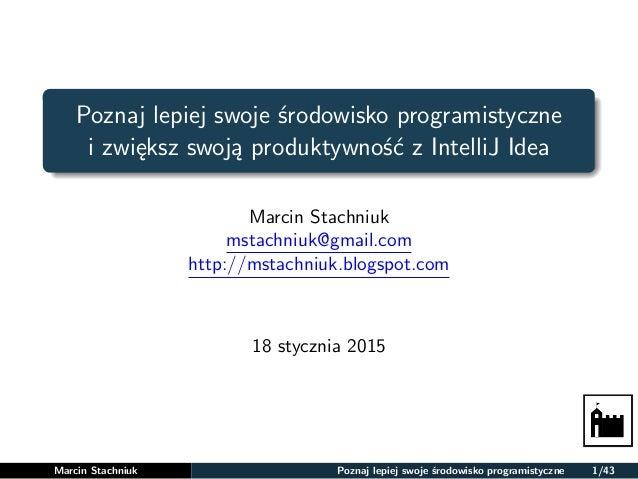 Poznaj lepiej swoje środowisko programistyczne i zwiększ swoją produktywność z IntelliJ Idea Marcin Stachniuk mstachniuk@g...