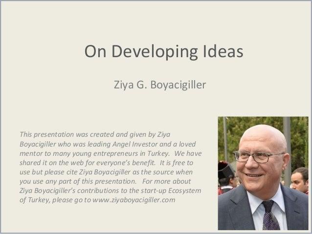 On Developing Ideas Ziya G. Boyacigiller This presentation was created and given by Ziya Boyacigiller who was leading Ange...