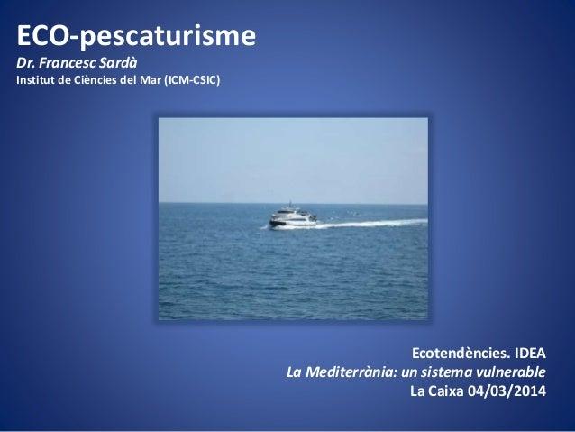 ECO-pescaturisme Dr. Francesc Sardà Institut de Ciències del Mar (ICM-CSIC)  Ecotendències. IDEA La Mediterrània: un siste...