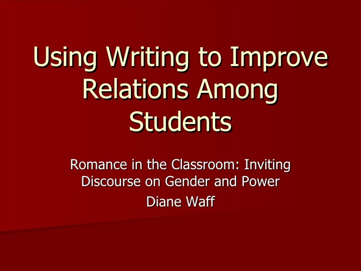 Using Writing to Improve Relations Among Students Romance in the Classroom: Inviting Discourse on Gender and Power Diane W...