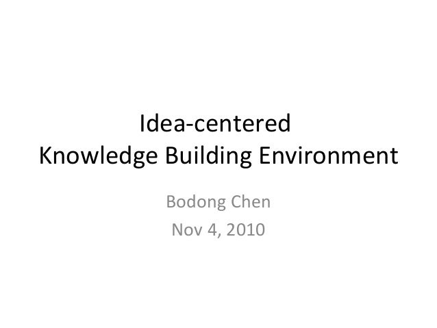 Idea-centered Knowledge Building Environment Bodong Chen Nov 4, 2010