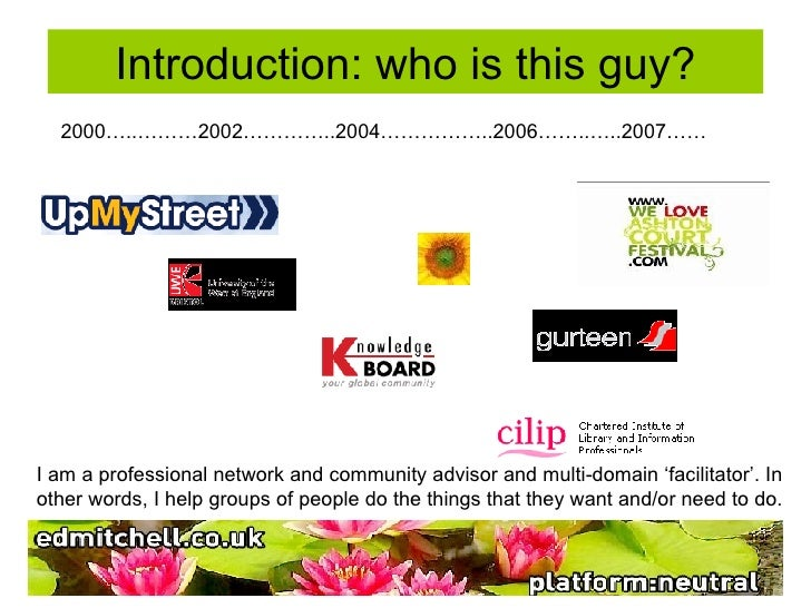 Introduction: who is this guy? 2000…..………2002…………..2004……………..2006……..…..2007…… I am a professional network and community ...