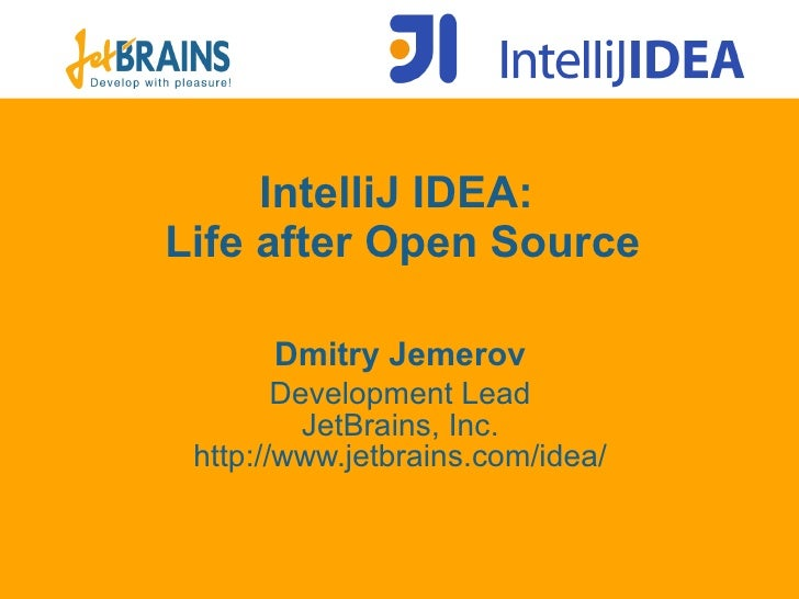 IntelliJ IDEA:  Life after Open Source Dmit ry Jemerov Development Lead JetBrains, Inc. ht tp://www.jetbrains.com/idea/