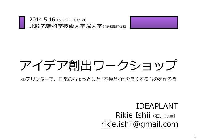 """アイデア創出ワークショップ 3Dプリンターで、⽇常のちょっとした """"不便だね""""を良くするものを作ろう 1 IDEAPLANT Rikie Ishii(⽯井⼒重) rikie.ishii@gmail.com 2014.5.16 15:10-18..."""