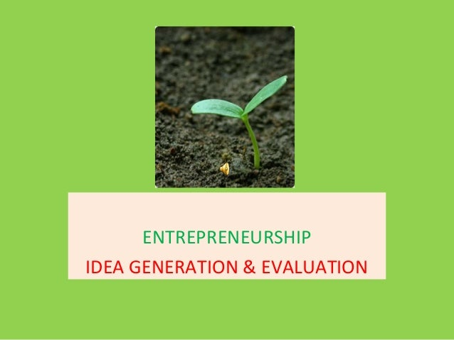 ENTREPRENEURSHIPIDEA GENERATION & EVALUATION