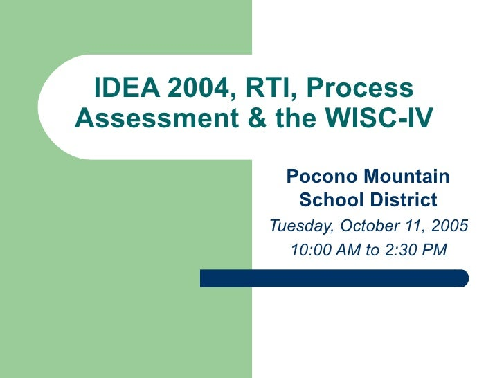 IDEA 2004, RTI, Process Assessment & the WISC-IV Pocono Mountain School District Tuesday, October 11, 2005 10:00 AM to 2:3...