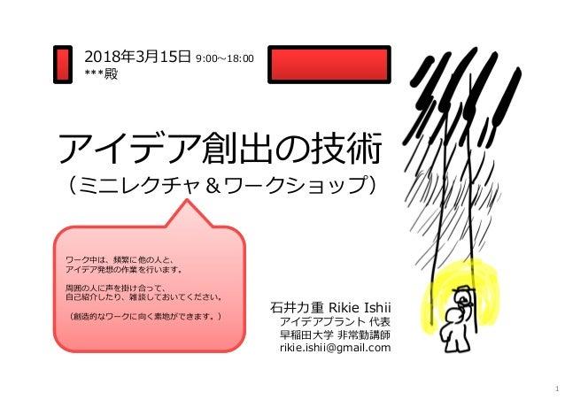 2018年3月15日 9:00〜18:00 ***殿 ⽯井⼒重 Rikie Ishii アイデアプラント 代表 早稲田大学 非常勤講師 rikie.ishii@gmail.com ワーク中は、頻繁に他の人と、 アイデア発想の作業を⾏います。 周...