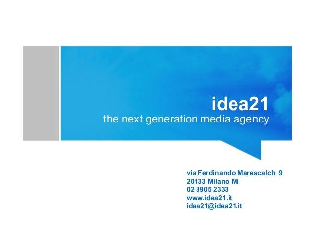 idea21 the next generation media agency via Ferdinando Marescalchi 9 20133 Milano Mi 02 8905 2333 www.idea21.it idea21@ide...