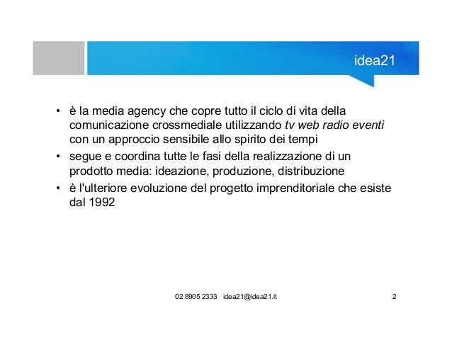 02 8905 2333 idea21@idea21.it 2 idea21 • è la media agency che copre tutto il ciclo di vita della comunicazione crossmedia...