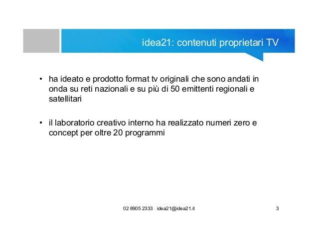 02 8905 2333 idea21@idea21.it 3 idea21: contenuti proprietari TV • ha ideato e prodotto format tv originali che sono andat...