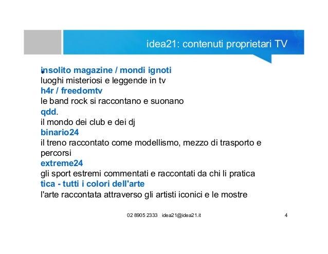 02 8905 2333 idea21@idea21.it 4 idea21: contenuti proprietari TV •insolito magazine / mondi ignoti luoghi misteriosi e leg...
