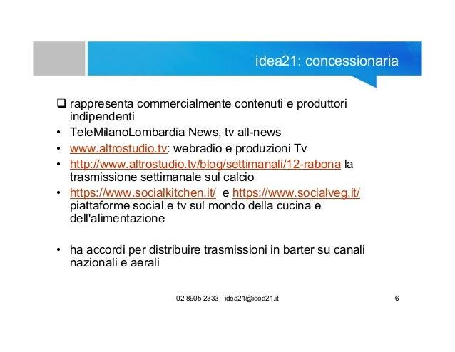 02 8905 2333 idea21@idea21.it 6 idea21: concessionaria  rappresenta commercialmente contenuti e produttori indipendenti •...