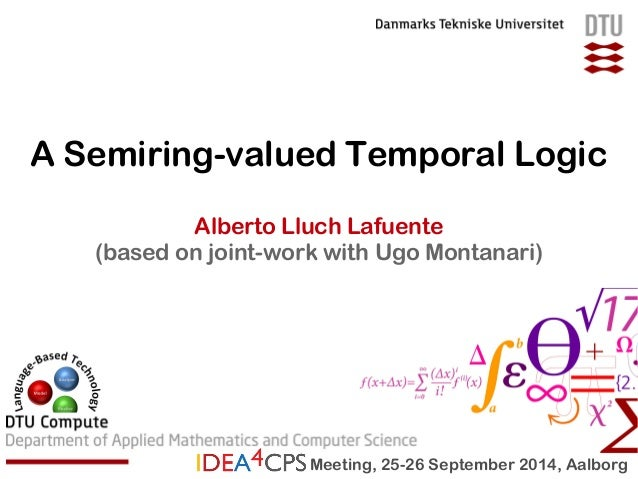 A Semiring-valued Temporal Logic  Alberto Lluch Lafuente  (based on joint-work with Ugo Montanari)  Meeting, 25-26 Septemb...