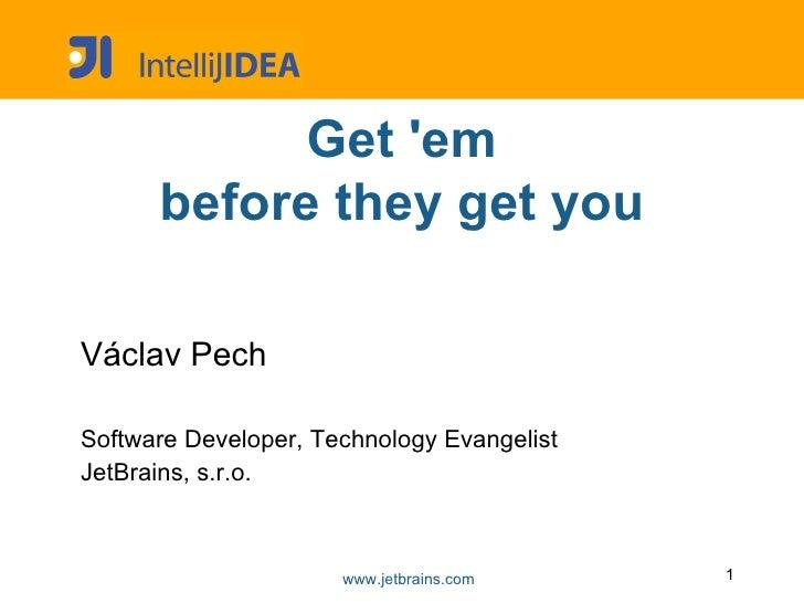 <ul>Get 'em <li>before they get you </li></ul><ul>V á clav Pech <li>Software Developer, Technology Evangelist JetBrains, s...
