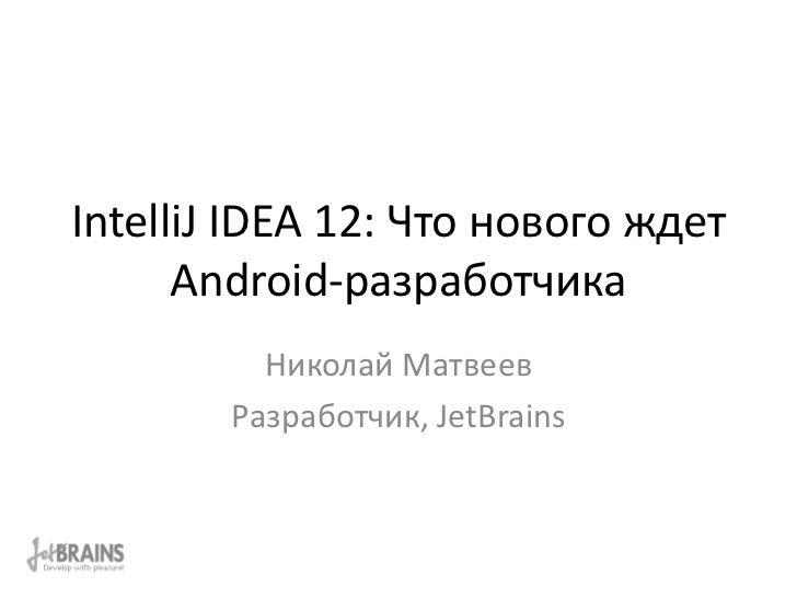 IntelliJ IDEA 12: Что нового ждет      Android-разработчика          Николай Матвеев        Разработчик, JetBrains