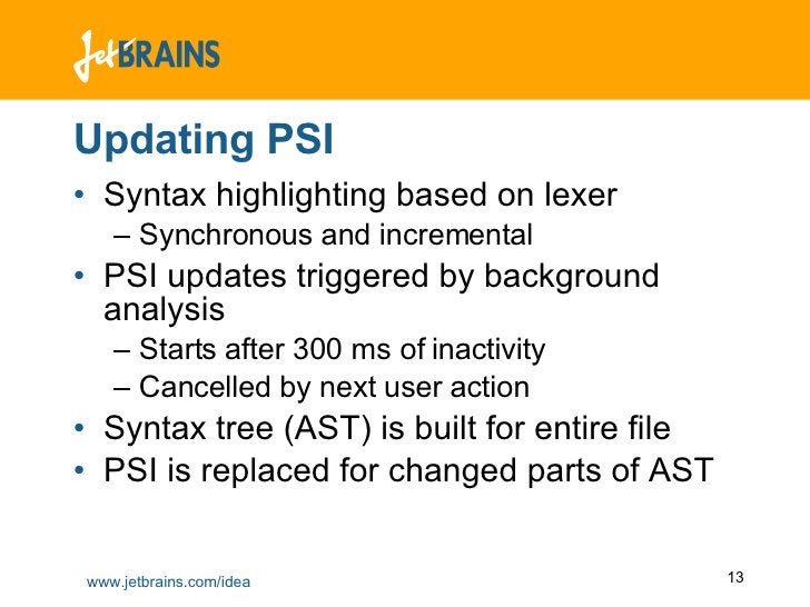 Updating PSI <ul><li>Syntax highlighting based on lexer </li></ul><ul><ul><li>Synchronous and incremental </li></ul></ul><...
