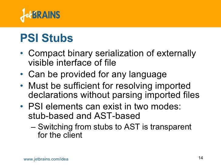 PSI Stubs <ul><li>Compact binary serialization of externally visible interface of file </li></ul><ul><li>Can be provided f...