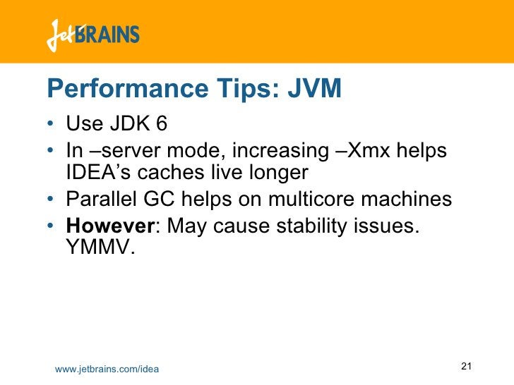 Performance Tips: JVM <ul><li>Use JDK 6 </li></ul><ul><li>In –server mode, increasing –Xmx helps IDEA's caches live longer...