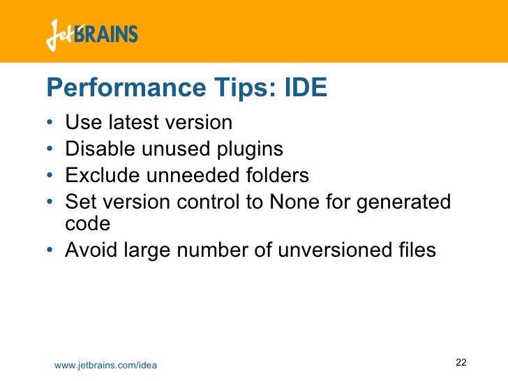 Performance Tips: IDE <ul><li>Use latest version </li></ul><ul><li>Disable unused plugins </li></ul><ul><li>Exclude unneed...
