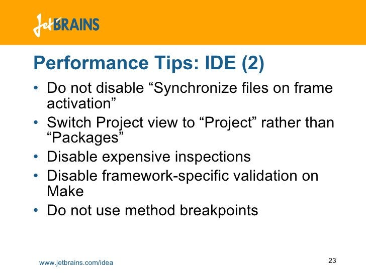 "Performance Tips: IDE (2) <ul><li>Do not disable ""Synchronize files on frame activation"" </li></ul><ul><li>Switch Project ..."