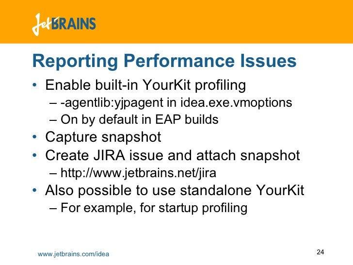 Reporting Performance Issues <ul><li>Enable built-in YourKit profiling </li></ul><ul><ul><li>-agentlib:yjpagent in idea.ex...