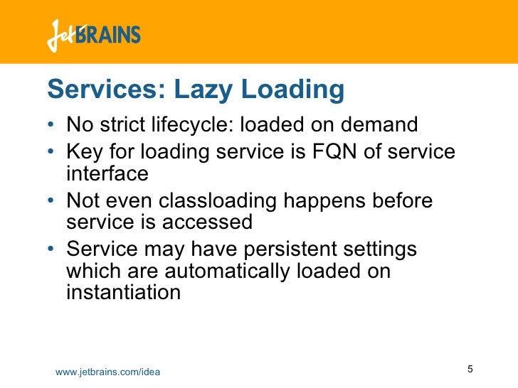 Services: Lazy Loading <ul><li>No strict lifecycle: loaded on demand </li></ul><ul><li>Key for loading service is FQN of s...